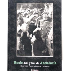 Libro Rocío, Sal y Sol de Andalucía, obra de Santiago Padilla Diaz de la Serna. El desarrollo del Rocío a lo largo del siglo XIX y primera mitad del XX.