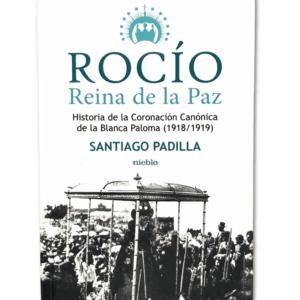 Libro Rocío, Reina de la Paz Todas las claves de este gran acontecimiento de principios del siglo XX están en este estudio de Santiago Padilla Díaz de la Serna